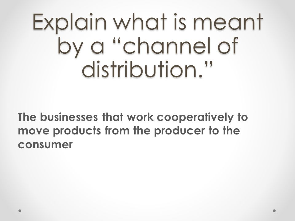 Explain what is meant by a channel of distribution.