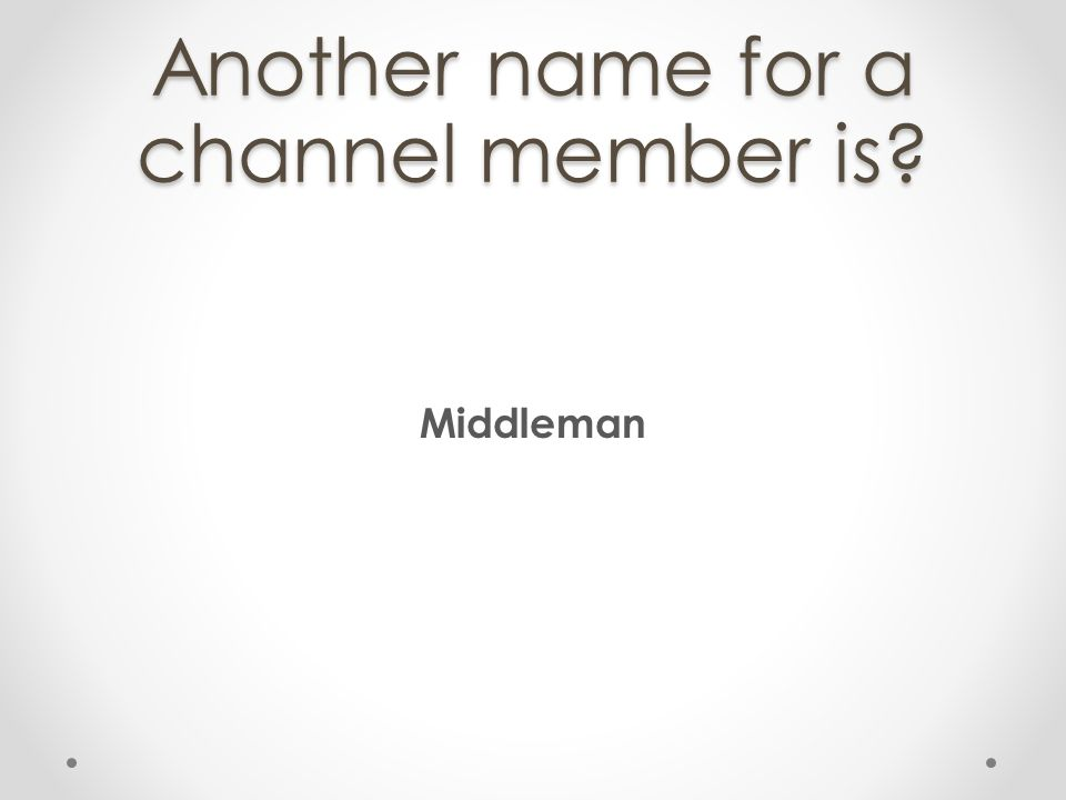 Another name for a channel member is