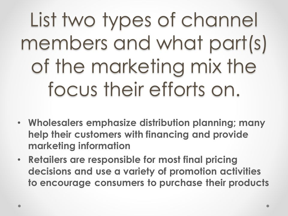 List two types of channel members and what part(s) of the marketing mix the focus their efforts on.