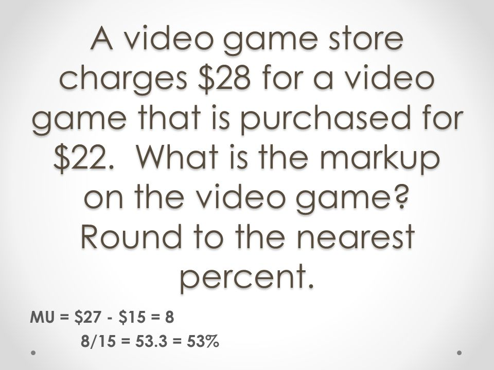 A video game store charges $28 for a video game that is purchased for $22. What is the markup on the video game Round to the nearest percent.