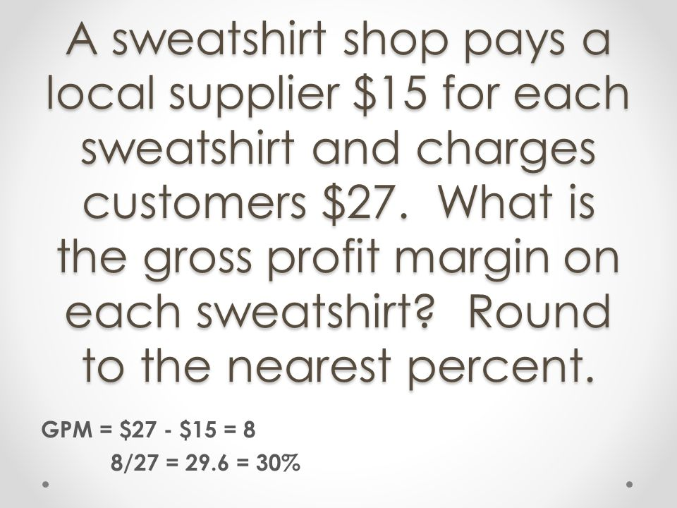 A sweatshirt shop pays a local supplier $15 for each sweatshirt and charges customers $27. What is the gross profit margin on each sweatshirt Round to the nearest percent.