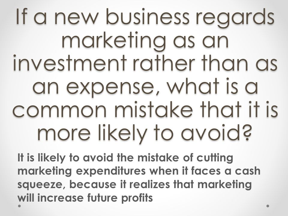If a new business regards marketing as an investment rather than as an expense, what is a common mistake that it is more likely to avoid