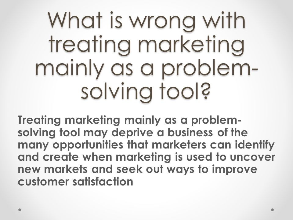 What is wrong with treating marketing mainly as a problem-solving tool