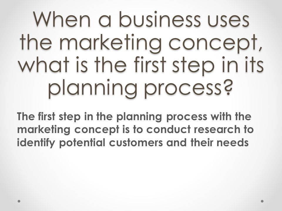 When a business uses the marketing concept, what is the first step in its planning process