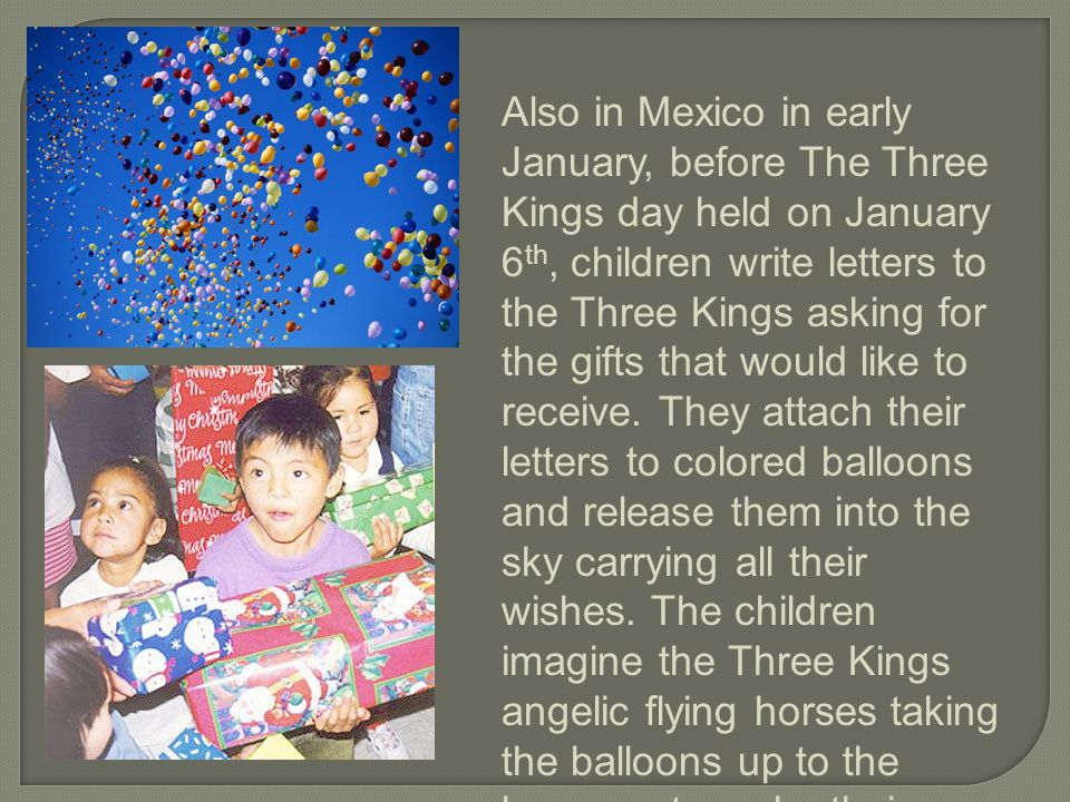 Also in Mexico in early January, before The Three Kings day held on January 6th, children write letters to the Three Kings asking for the gifts that would like to receive.