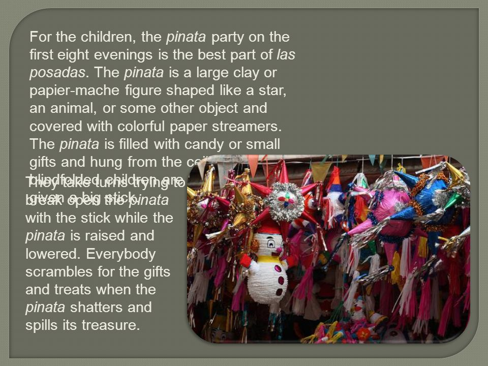 For the children, the pinata party on the first eight evenings is the best part of las posadas. The pinata is a large clay or papier-mache figure shaped like a star, an animal, or some other object and covered with colorful paper streamers. The pinata is filled with candy or small gifts and hung from the ceiling. The blindfolded children are spun around and given a big stick.