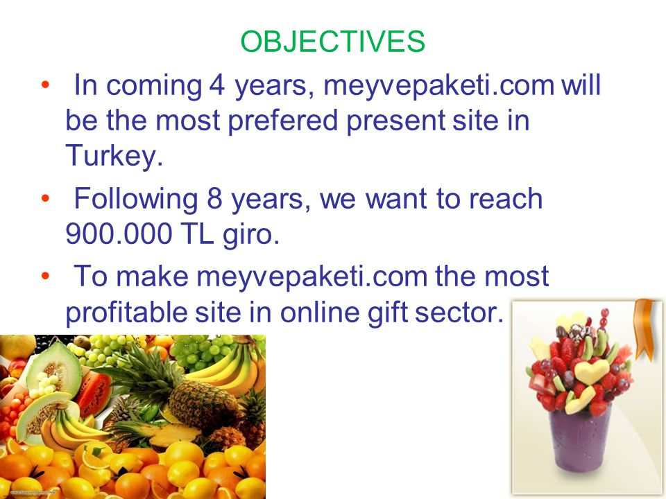 OBJECTIVES In coming 4 years, meyvepaketi.com will be the most prefered present site in Turkey. Following 8 years, we want to reach 900.000 TL giro.