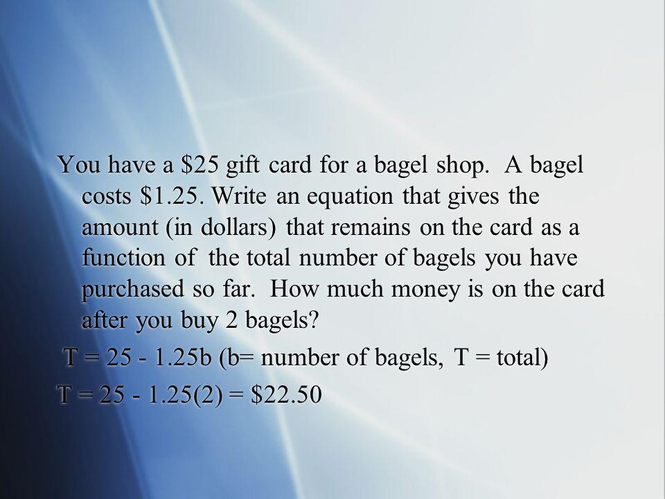 You have a $25 gift card for a bagel shop. A bagel costs $1. 25