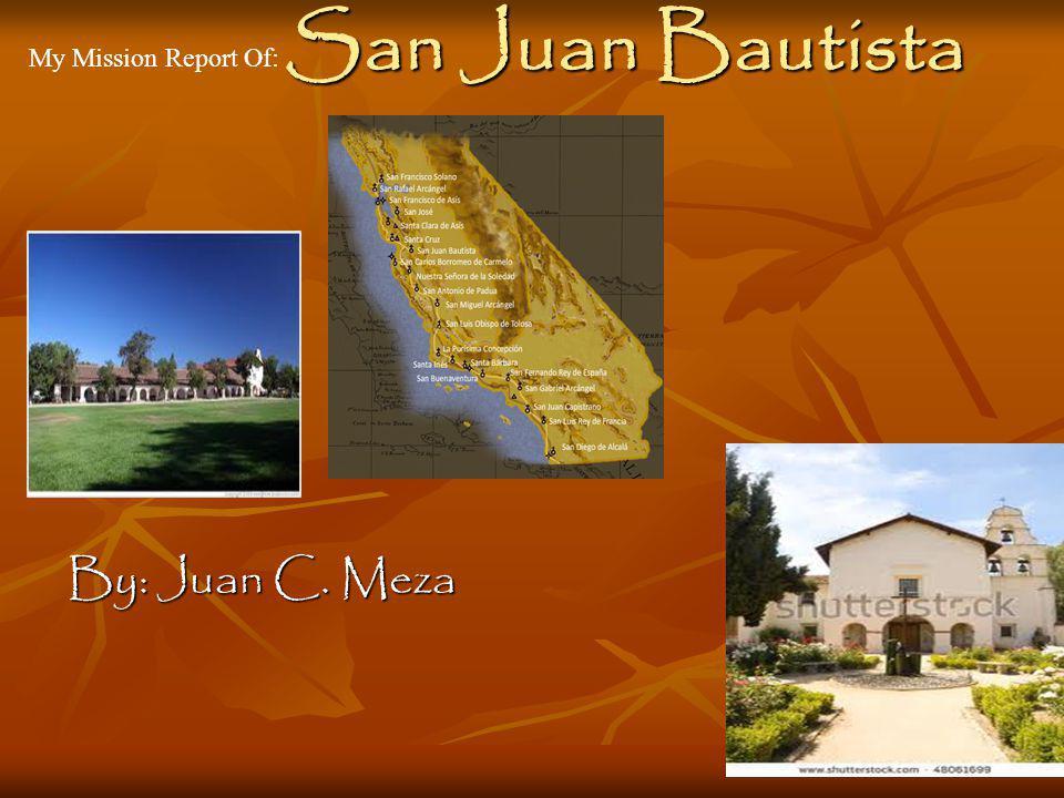 San Juan Bautista My Mission Report Of: By: Juan C. Meza
