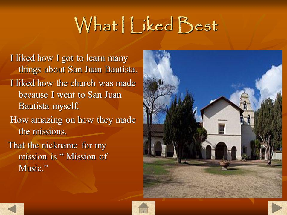 What I Liked Best I liked how I got to learn many things about San Juan Bautista.