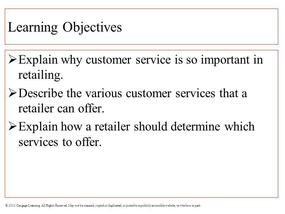 Learning Objectives Explain why customer service is so important in retailing. Describe the various customer services that a retailer can offer.
