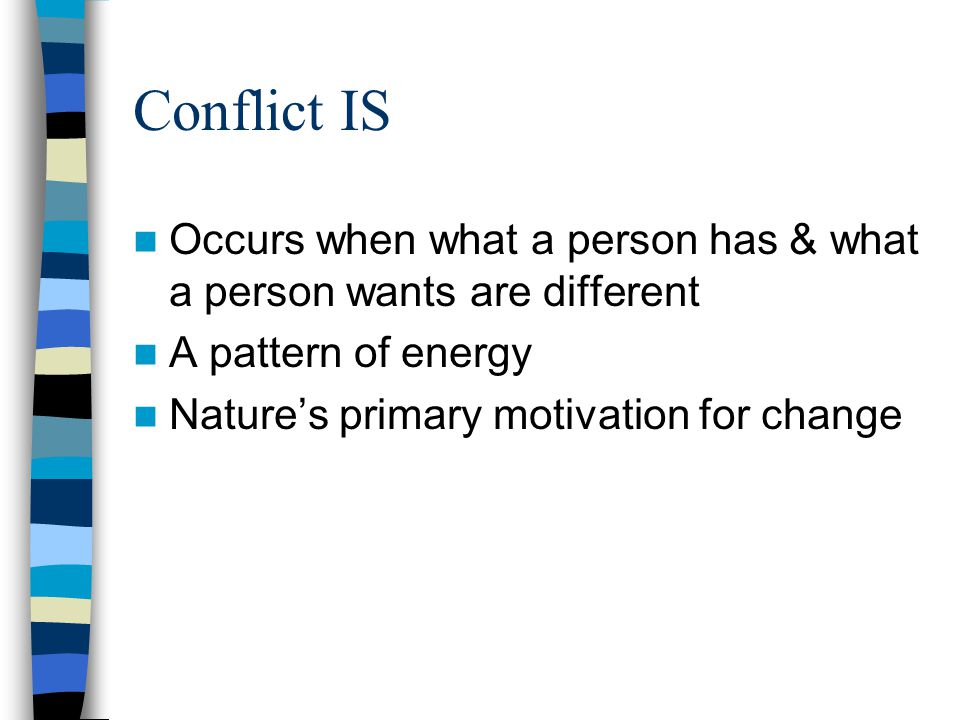 Conflict IS Occurs when what a person has & what a person wants are different. A pattern of energy.