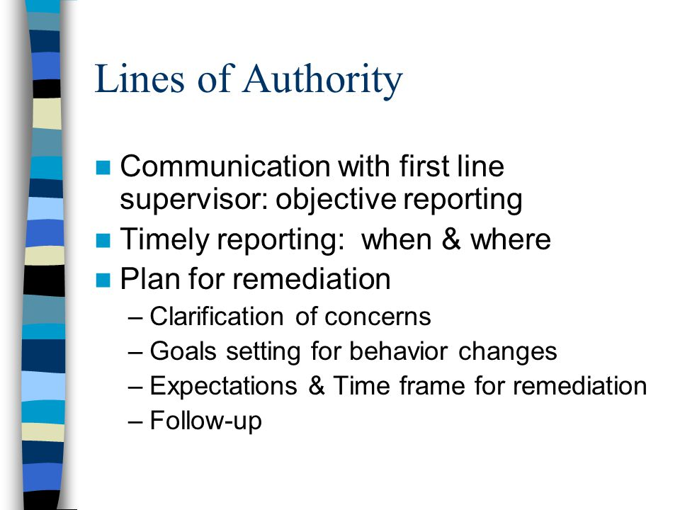 Lines of Authority Communication with first line supervisor: objective reporting. Timely reporting: when & where.