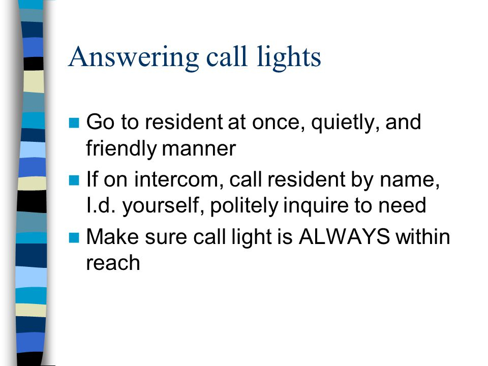 Answering call lights Go to resident at once, quietly, and friendly manner.