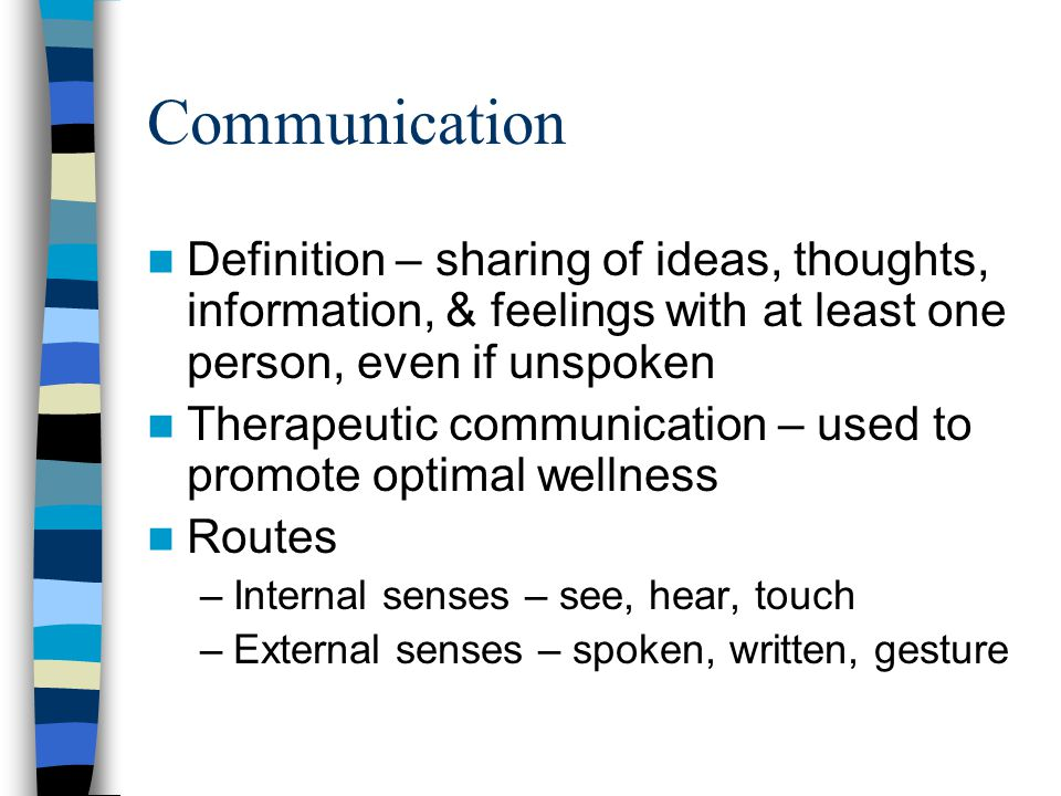 Communication Definition – sharing of ideas, thoughts, information, & feelings with at least one person, even if unspoken.