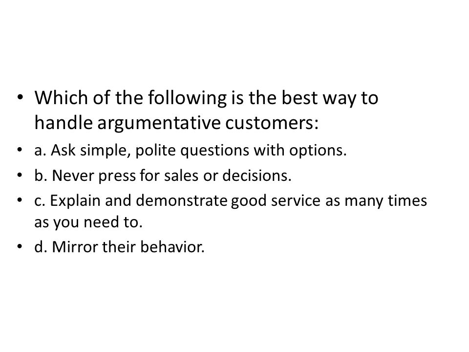 Which of the following is the best way to handle argumentative customers: