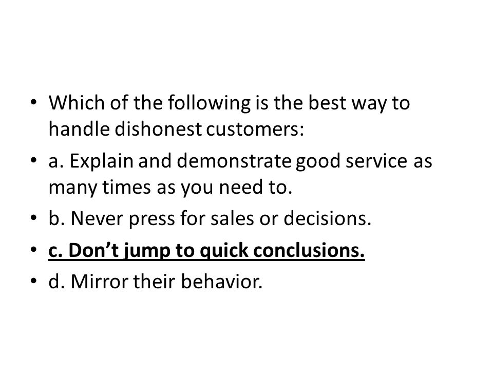 Which of the following is the best way to handle dishonest customers: