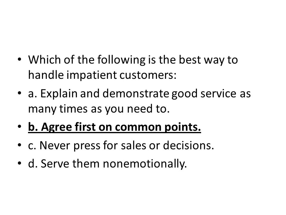 Which of the following is the best way to handle impatient customers: