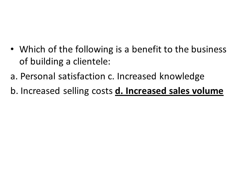 Which of the following is a benefit to the business of building a clientele: