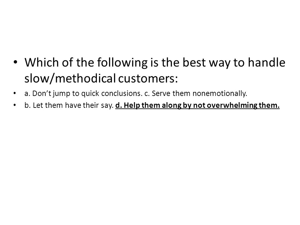 Which of the following is the best way to handle slow/methodical customers: