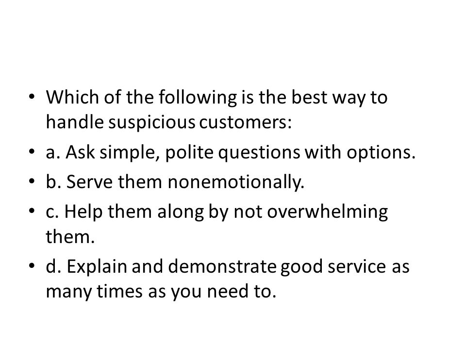 Which of the following is the best way to handle suspicious customers: