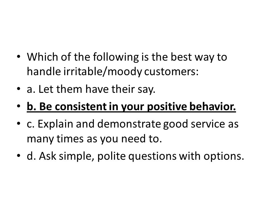 Which of the following is the best way to handle irritable/moody customers:
