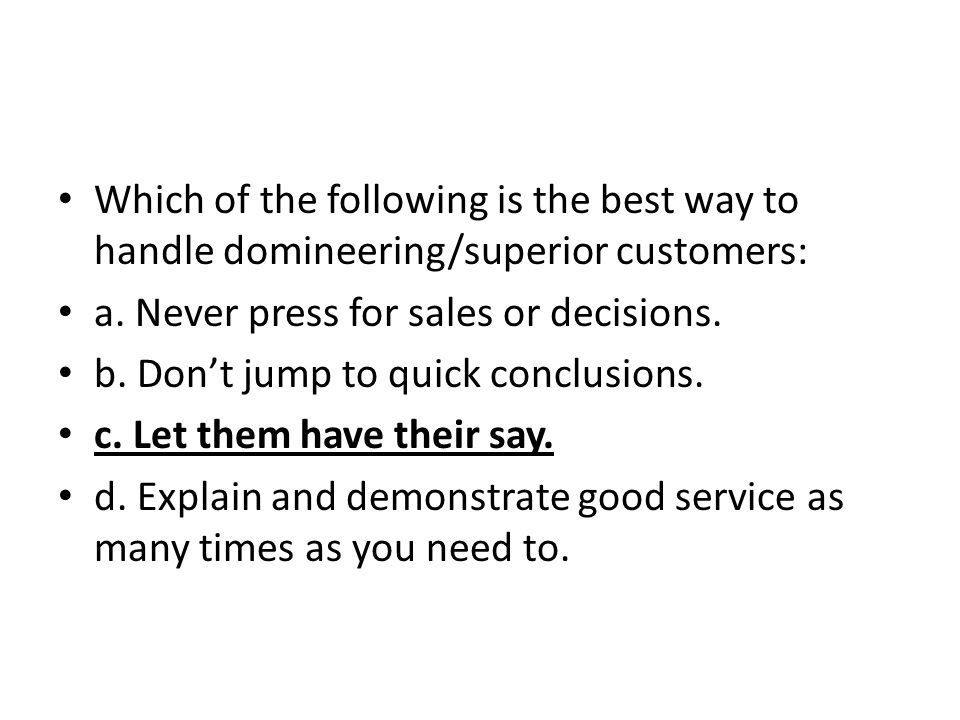 Which of the following is the best way to handle domineering/superior customers: