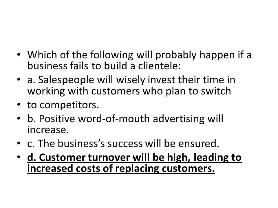 Which of the following will probably happen if a business fails to build a clientele: