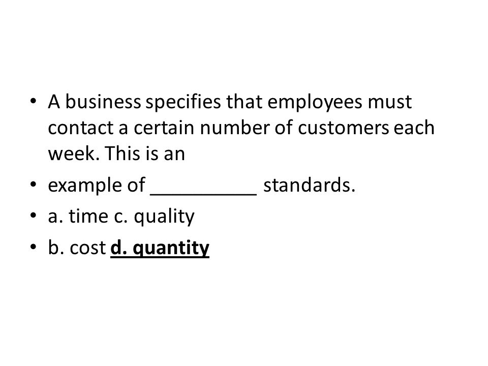 A business specifies that employees must contact a certain number of customers each week. This is an