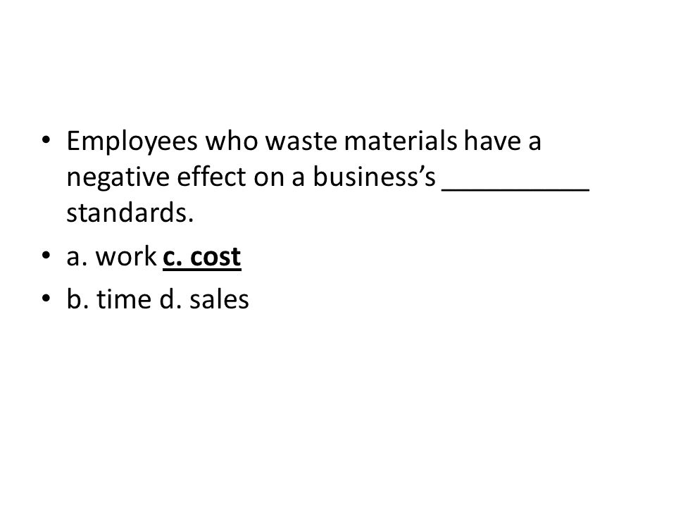 Employees who waste materials have a negative effect on a business's __________ standards.