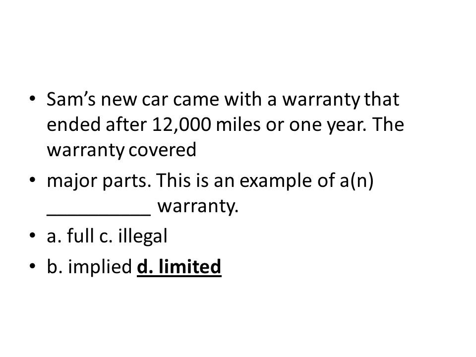 Sam's new car came with a warranty that ended after 12,000 miles or one year. The warranty covered