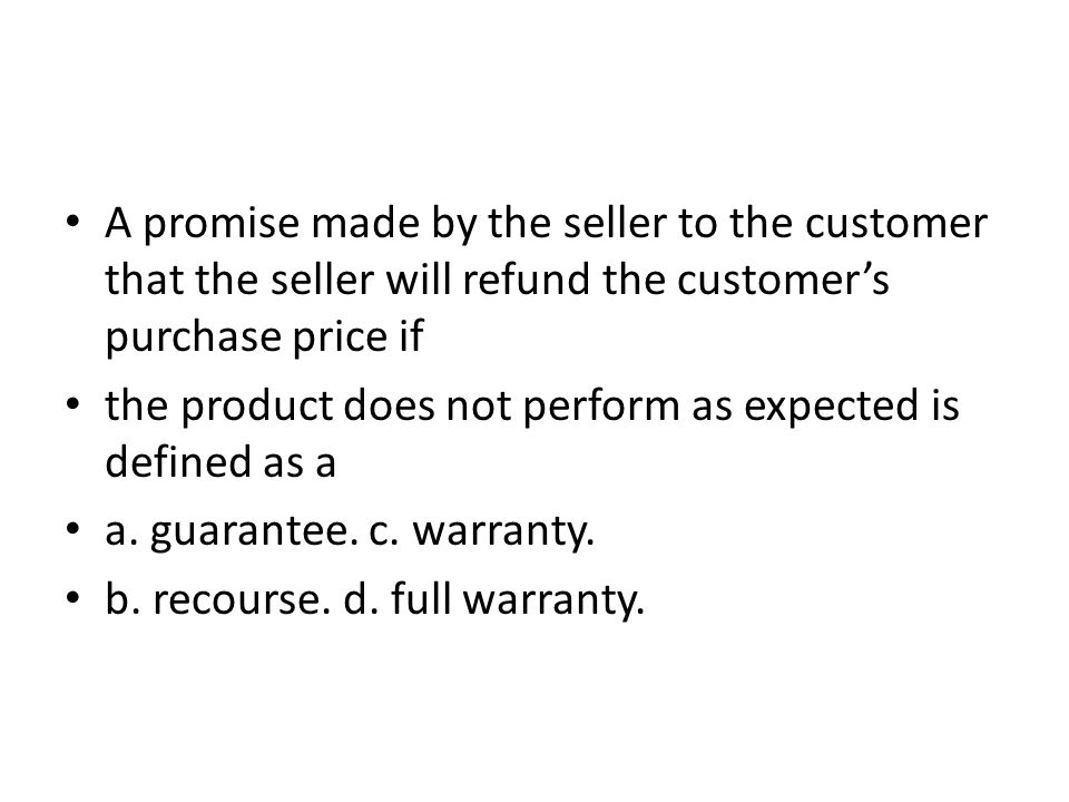 A promise made by the seller to the customer that the seller will refund the customer's purchase price if