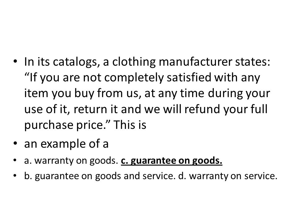 In its catalogs, a clothing manufacturer states: If you are not completely satisfied with any item you buy from us, at any time during your use of it, return it and we will refund your full purchase price. This is