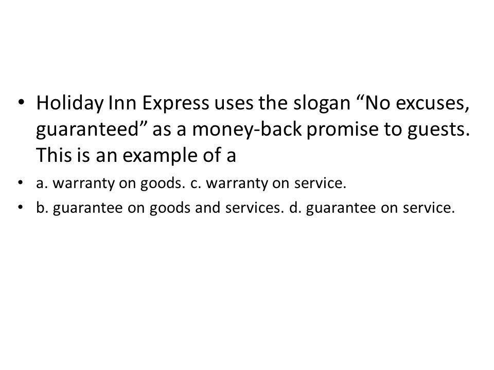 Holiday Inn Express uses the slogan No excuses, guaranteed as a money-back promise to guests. This is an example of a