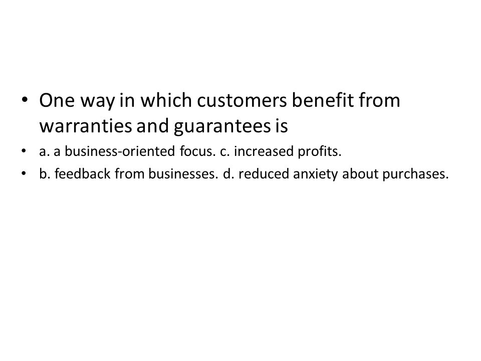 One way in which customers benefit from warranties and guarantees is