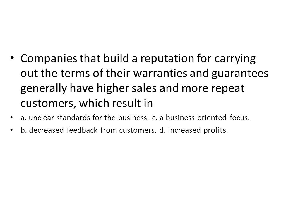 Companies that build a reputation for carrying out the terms of their warranties and guarantees generally have higher sales and more repeat customers, which result in