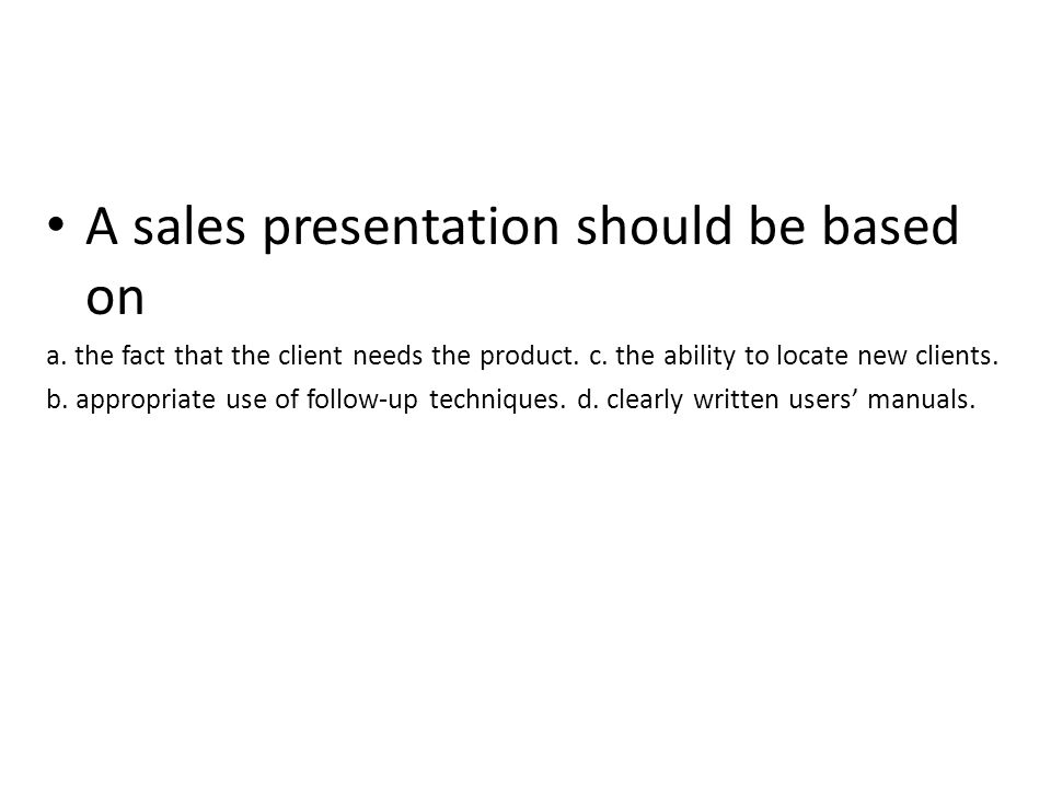 A sales presentation should be based on