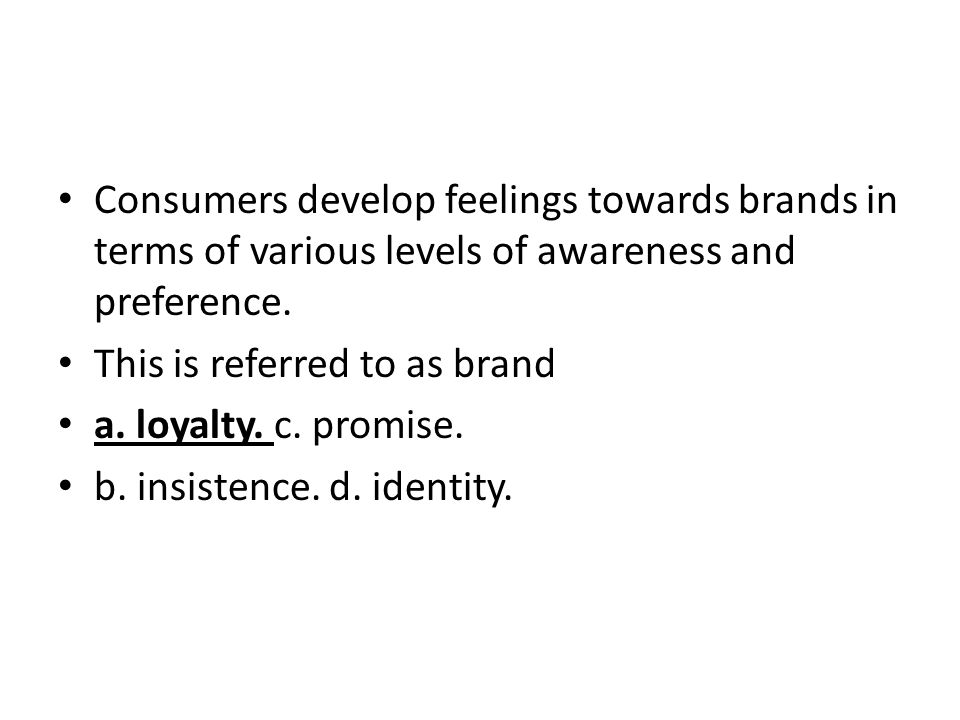 Consumers develop feelings towards brands in terms of various levels of awareness and preference.