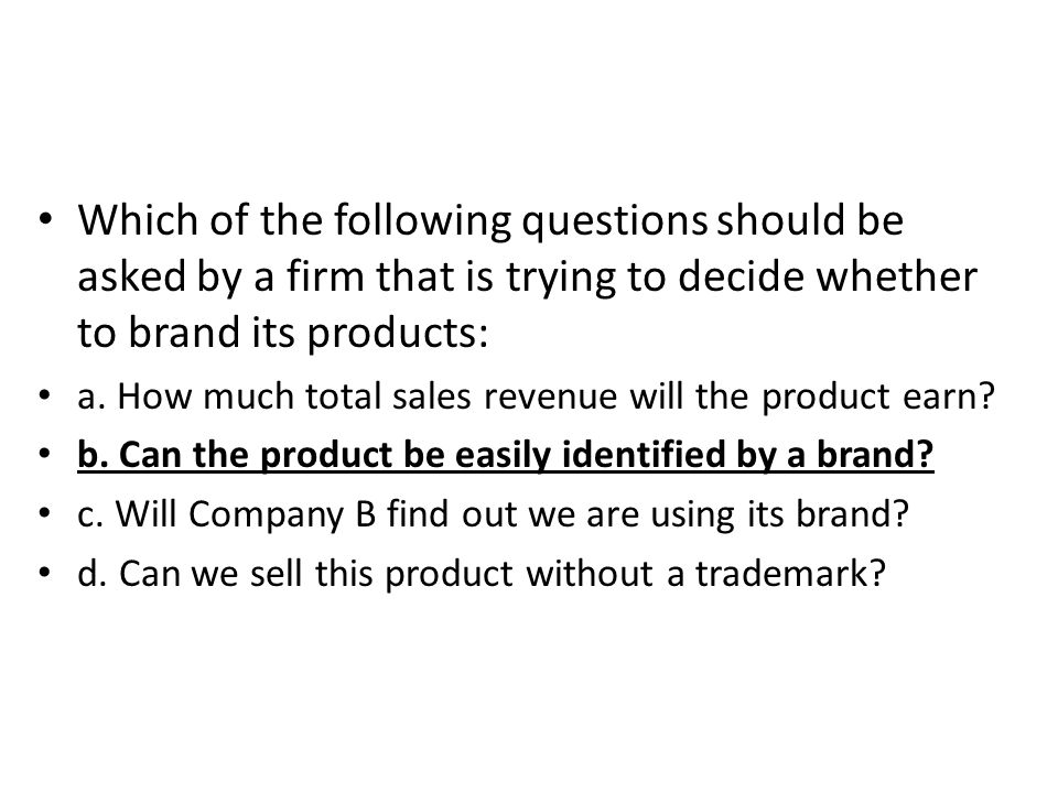 Which of the following questions should be asked by a firm that is trying to decide whether to brand its products: