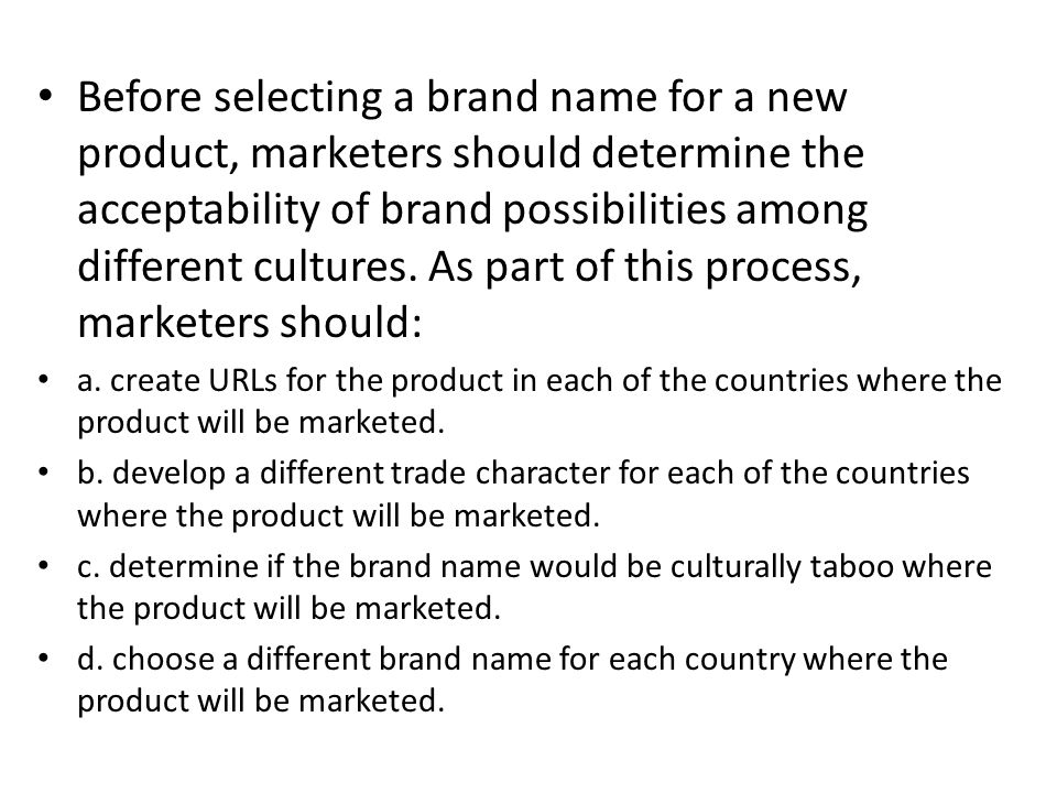 Before selecting a brand name for a new product, marketers should determine the acceptability of brand possibilities among different cultures. As part of this process, marketers should:
