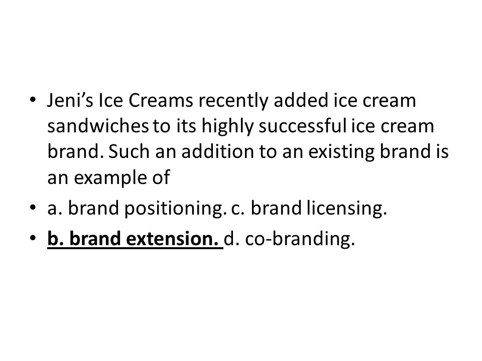Jeni's Ice Creams recently added ice cream sandwiches to its highly successful ice cream brand. Such an addition to an existing brand is an example of