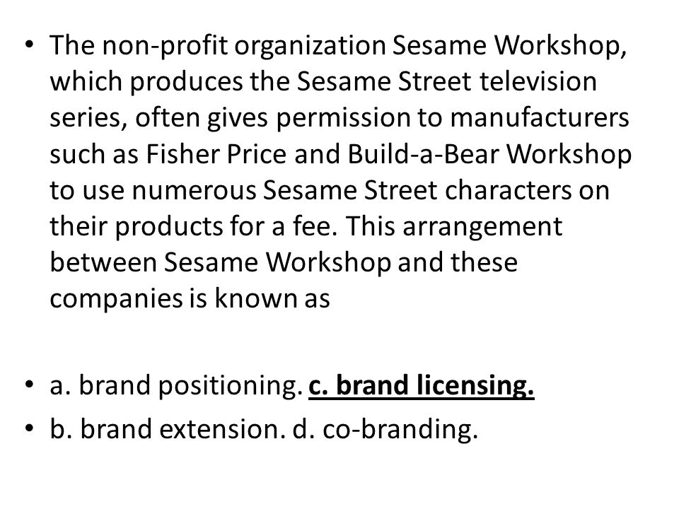 The non-profit organization Sesame Workshop, which produces the Sesame Street television series, often gives permission to manufacturers such as Fisher Price and Build-a-Bear Workshop to use numerous Sesame Street characters on their products for a fee. This arrangement between Sesame Workshop and these companies is known as