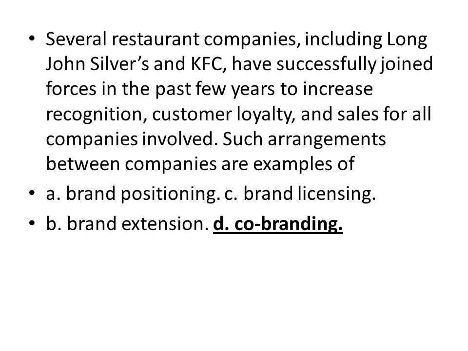 Several restaurant companies, including Long John Silver's and KFC, have successfully joined forces in the past few years to increase recognition, customer loyalty, and sales for all companies involved. Such arrangements between companies are examples of