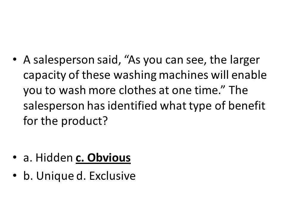 A salesperson said, As you can see, the larger capacity of these washing machines will enable you to wash more clothes at one time. The salesperson has identified what type of benefit for the product