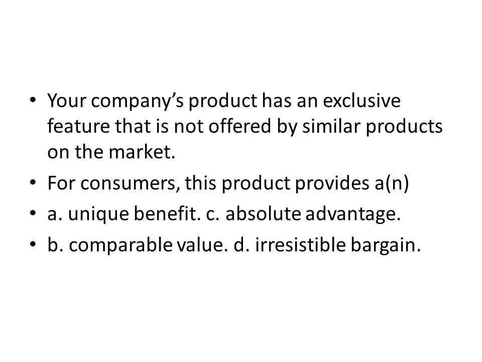 Your company's product has an exclusive feature that is not offered by similar products on the market.