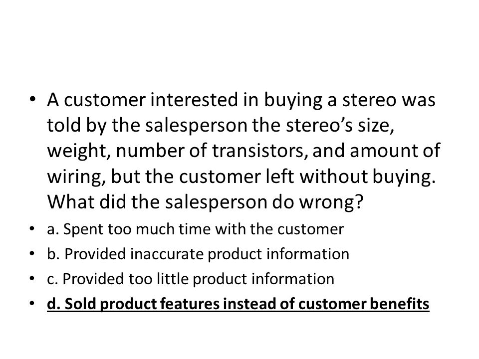 A customer interested in buying a stereo was told by the salesperson the stereo's size, weight, number of transistors, and amount of wiring, but the customer left without buying. What did the salesperson do wrong