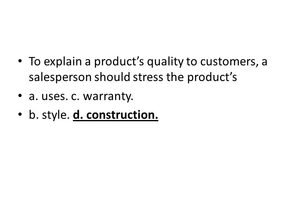To explain a product's quality to customers, a salesperson should stress the product's