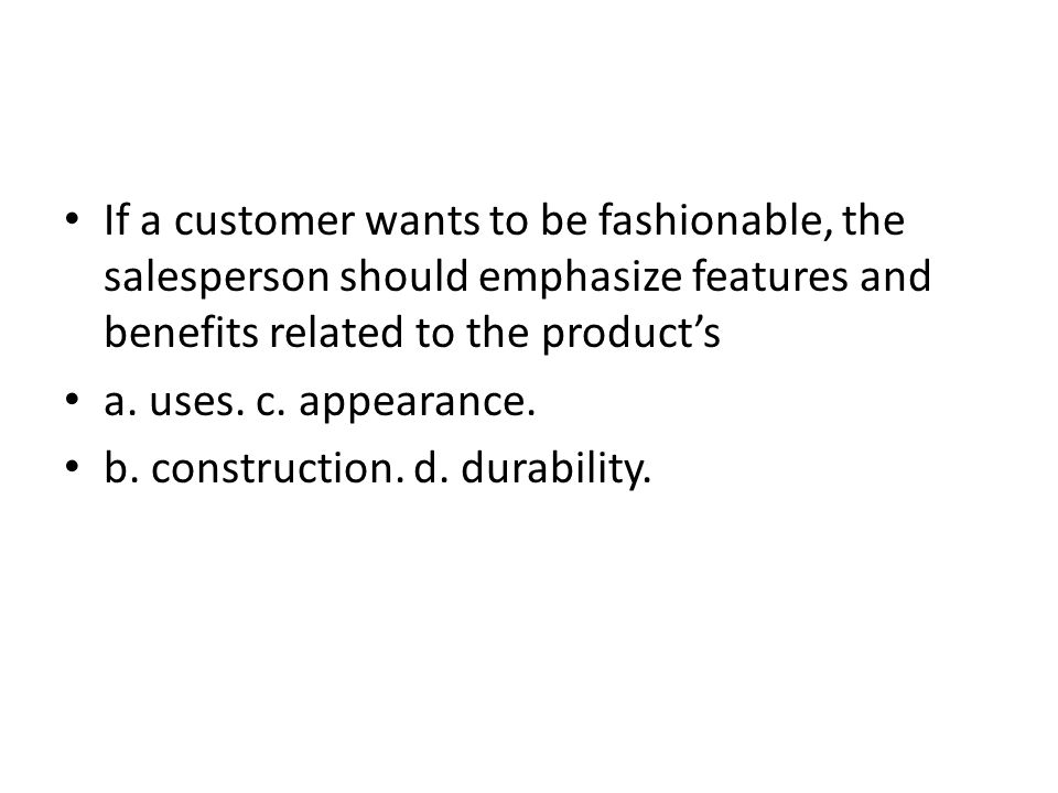If a customer wants to be fashionable, the salesperson should emphasize features and benefits related to the product's