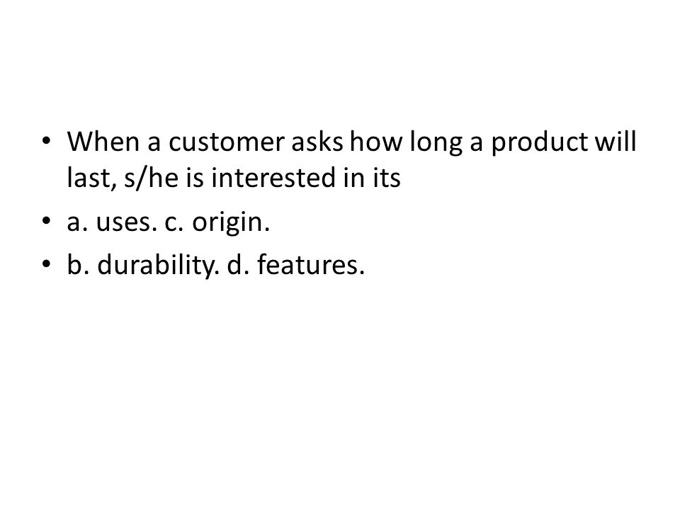 When a customer asks how long a product will last, s/he is interested in its