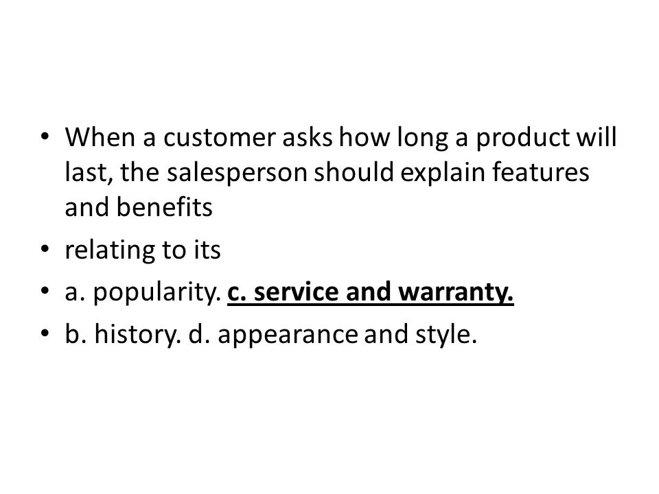 When a customer asks how long a product will last, the salesperson should explain features and benefits